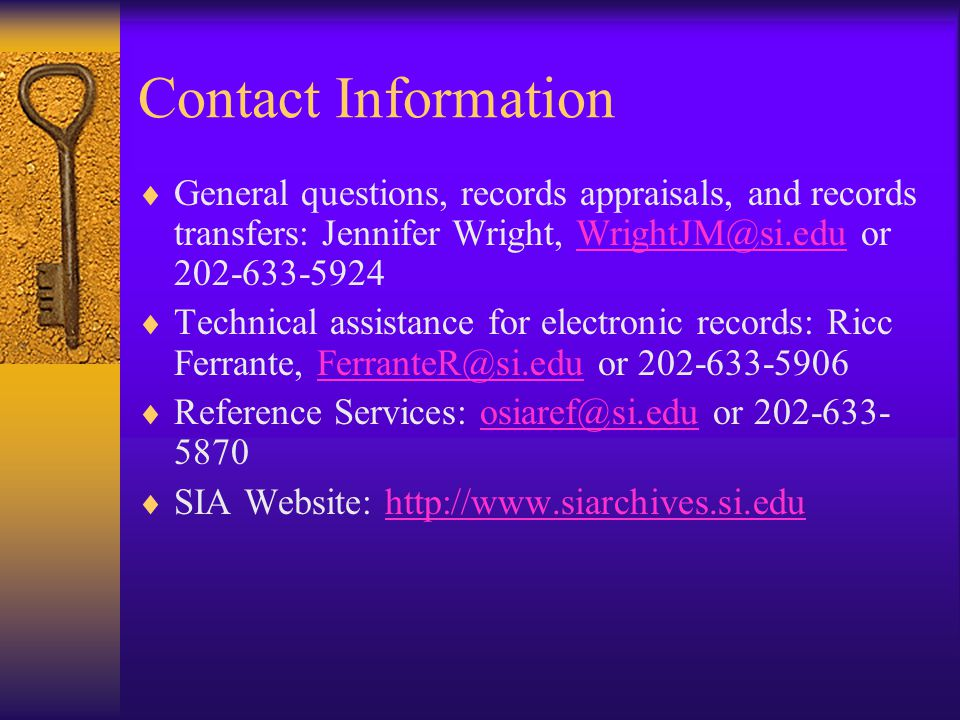 Contact Information General questions, records appraisals, and records transfers: Jennifer Wright, WrightJM@si.edu or 202-633-5924WrightJM@si.edu Technical assistance for electronic records: Ricc Ferrante, FerranteR@si.edu or 202-633-5906FerranteR@si.edu Reference Services: osiaref@si.edu or 202-633- 5870osiaref@si.edu SIA Website: http://www.siarchives.si.eduhttp://www.siarchives.si.edu