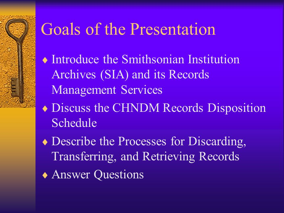 Goals of the Presentation Introduce the Smithsonian Institution Archives (SIA) and its Records Management Services Discuss the CHNDM Records Disposition Schedule Describe the Processes for Discarding, Transferring, and Retrieving Records Answer Questions
