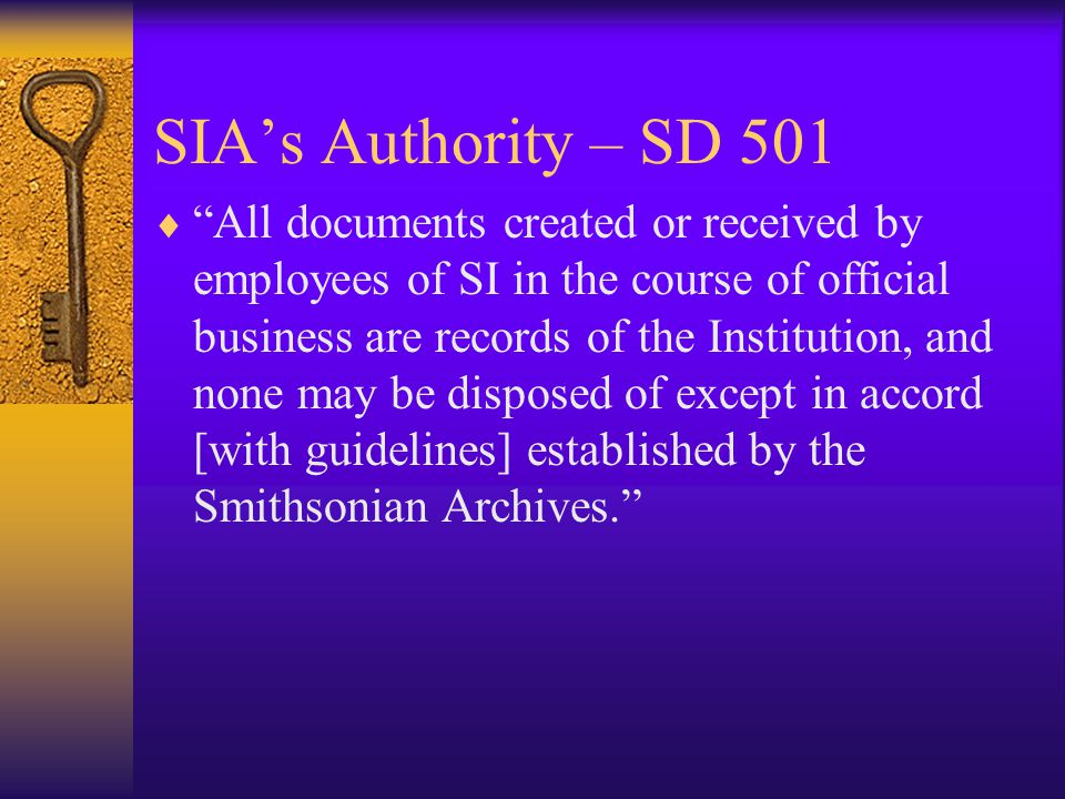 SIAs Authority – SD 501 All documents created or received by employees of SI in the course of official business are records of the Institution, and none may be disposed of except in accord [with guidelines] established by the Smithsonian Archives.