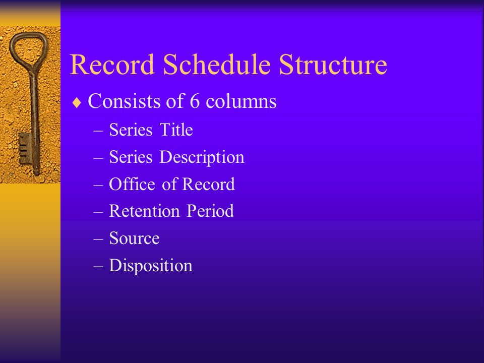 Record Schedule Structure Consists of 6 columns –Series Title –Series Description –Office of Record –Retention Period –Source –Disposition