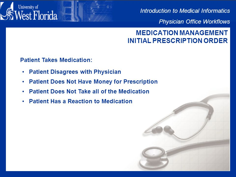 Introduction to Medical Informatics Physician Office Workflows MEDICATION MANAGEMENT INITIAL PRESCRIPTION ORDER Pharmacy Fills Prescriptions: If pharmacy does not have the medication: Substitution with a Call to Physician Patient Takes Prescription Elsewhere If drug is not on patients insurance companys formulary: Call to Physician for Permission for Substitution Physician to Appeal to Insurer Patient Purchases Medication at Higher Copay or Full Price