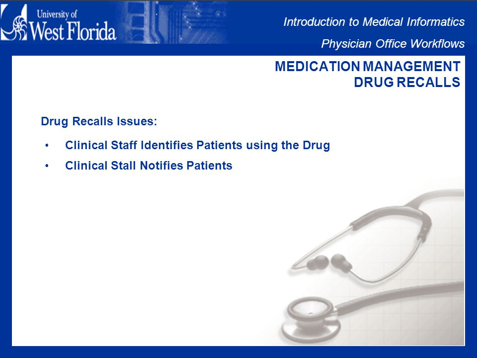Introduction to Medical Informatics Physician Office Workflows MEDICATION MANAGEMENT DRUG RECALLS Drug Recalls Includes: Recall Announced by Drug Company Clinical Staff Identifies Patients using the Drug Clinical Stall Notifies Patients Clinical Staff Document Recalled Drug