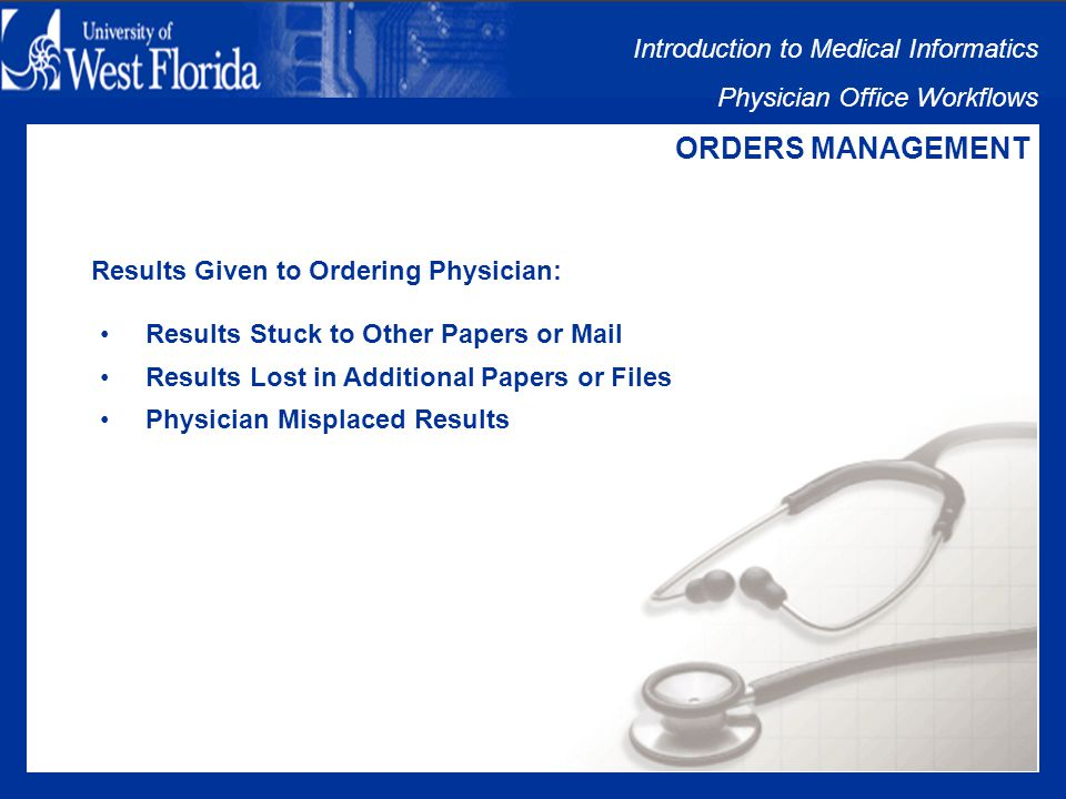 Introduction to Medical Informatics Physician Office Workflows ORDERS MANAGEMENT Clerical Staff Sorts Mail: Mail Person is Out or Unavailable Papers Stuck Together and Routed to Wrong Provider Papers Lost