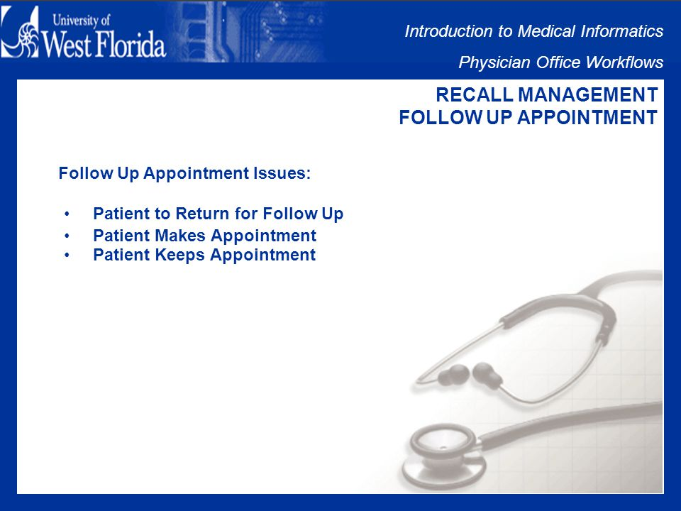Introduction to Medical Informatics Physician Office Workflows RECALL MANAGEMENT FOLLOW UP APPOINTMENT Follow Up Appointment Includes: Patient to Return for Follow Up Patient Makes Appointment Patient Keeps Appointment