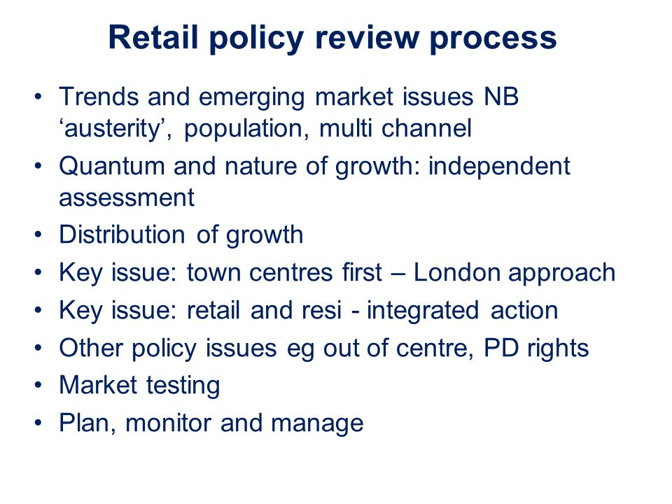 Retail policy review process Trends and emerging market issues NB austerity, population, multi channel Quantum and nature of growth: independent assessment Distribution of growth Key issue: town centres first – London approach Key issue: retail and resi - integrated action Other policy issues eg out of centre, PD rights Market testing Plan, monitor and manage