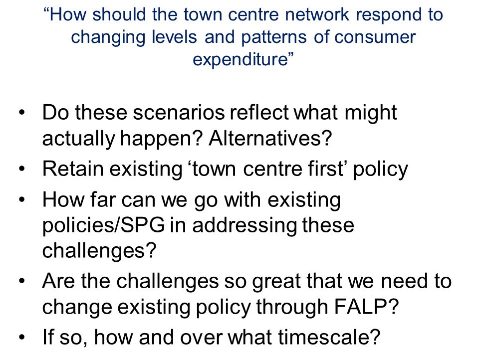 How should the town centre network respond to changing levels and patterns of consumer expenditure Do these scenarios reflect what might actually happen.