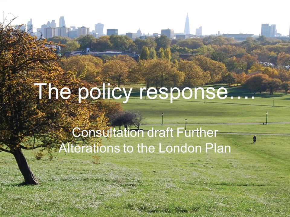The policy response…. Consultation draft Further Alterations to the London Plan
