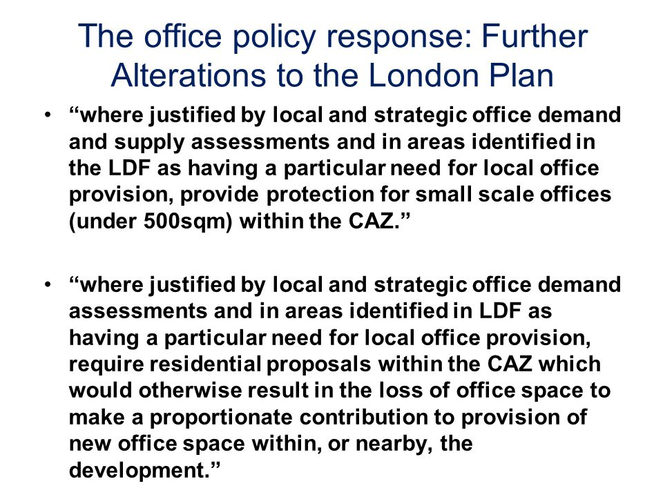 The office policy response: Further Alterations to the London Plan where justified by local and strategic office demand and supply assessments and in areas identified in the LDF as having a particular need for local office provision, provide protection for small scale offices (under 500sqm) within the CAZ.