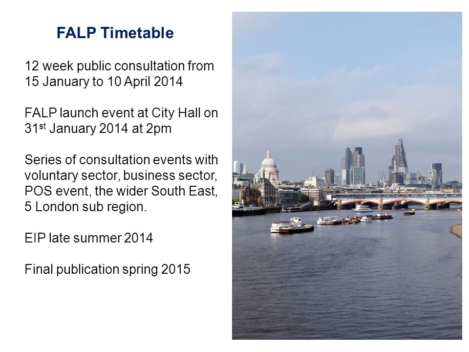 12 week public consultation from 15 January to 10 April 2014 FALP launch event at City Hall on 31 st January 2014 at 2pm Series of consultation events with voluntary sector, business sector, POS event, the wider South East, 5 London sub region.