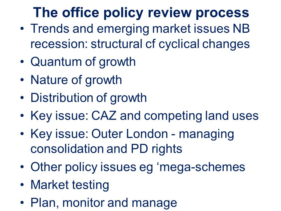 The office policy review process Trends and emerging market issues NB recession: structural cf cyclical changes Quantum of growth Nature of growth Distribution of growth Key issue: CAZ and competing land uses Key issue: Outer London - managing consolidation and PD rights Other policy issues eg mega-schemes Market testing Plan, monitor and manage