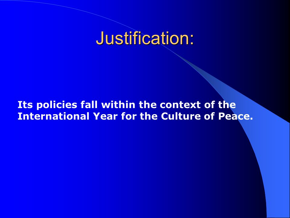 Justification: Its policies fall within the context of the International Year for the Culture of Peace.