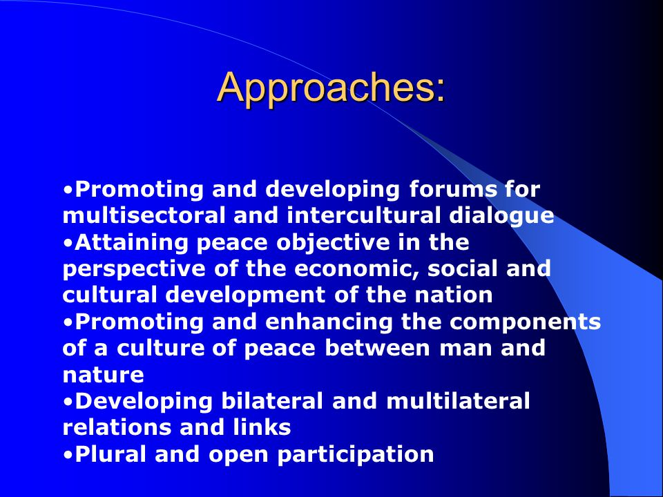 Approaches: Promoting and developing forums for multisectoral and intercultural dialogue Attaining peace objective in the perspective of the economic, social and cultural development of the nation Promoting and enhancing the components of a culture of peace between man and nature Developing bilateral and multilateral relations and links Plural and open participation