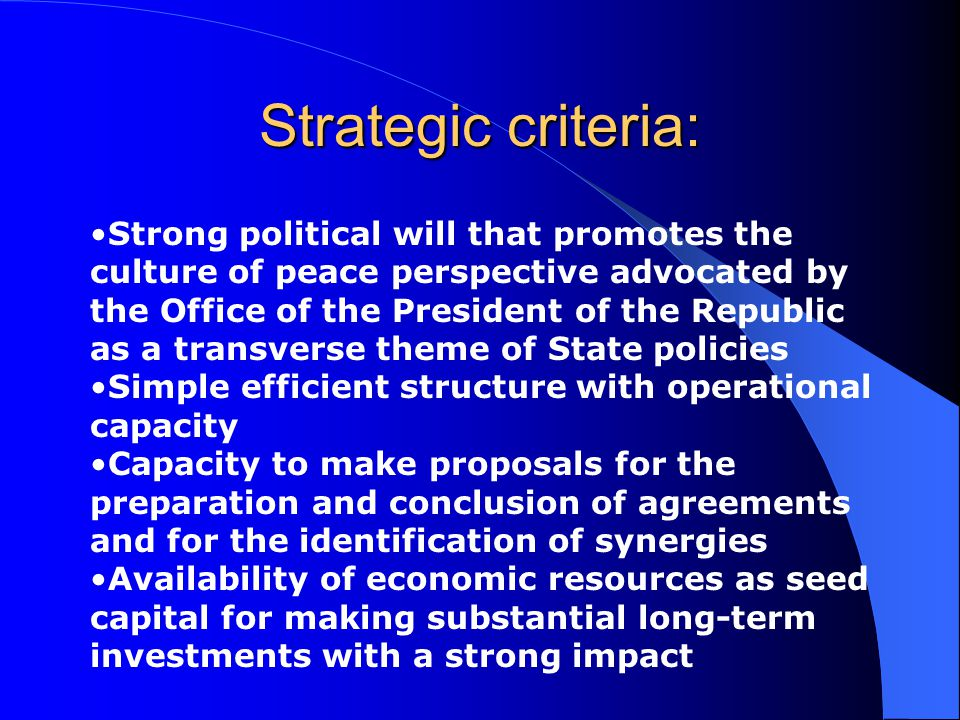 Strategic criteria: Strong political will that promotes the culture of peace perspective advocated by the Office of the President of the Republic as a transverse theme of State policies Simple efficient structure with operational capacity Capacity to make proposals for the preparation and conclusion of agreements and for the identification of synergies Availability of economic resources as seed capital for making substantial long-term investments with a strong impact