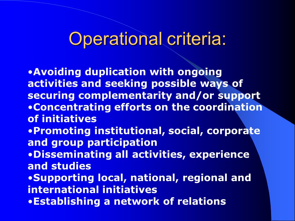 Operational criteria: Avoiding duplication with ongoing activities and seeking possible ways of securing complementarity and/or support Concentrating efforts on the coordination of initiatives Promoting institutional, social, corporate and group participation Disseminating all activities, experience and studies Supporting local, national, regional and international initiatives Establishing a network of relations