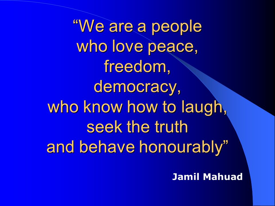 We are a people who love peace, freedom, democracy, who know how to laugh, seek the truth and behave honourably Jamil Mahuad