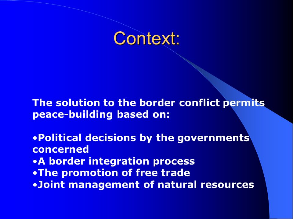 Context: The solution to the border conflict permits peace-building based on: Political decisions by the governments concerned A border integration process The promotion of free trade Joint management of natural resources