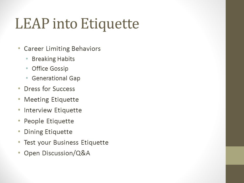 LEAP into Etiquette Career Limiting Behaviors Breaking Habits Office Gossip Generational Gap Dress for Success Meeting Etiquette Interview Etiquette People Etiquette Dining Etiquette Test your Business Etiquette Open Discussion/Q&A