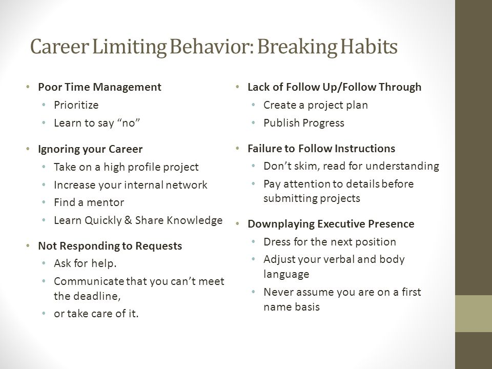 Career Limiting Behavior: Breaking Habits Poor Time Management Prioritize Learn to say no Ignoring your Career Take on a high profile project Increase your internal network Find a mentor Learn Quickly & Share Knowledge Not Responding to Requests Ask for help.