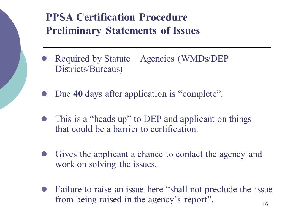 16 PPSA Certification Procedure Preliminary Statements of Issues Required by Statute – Agencies (WMDs/DEP Districts/Bureaus) Due 40 days after application is complete.