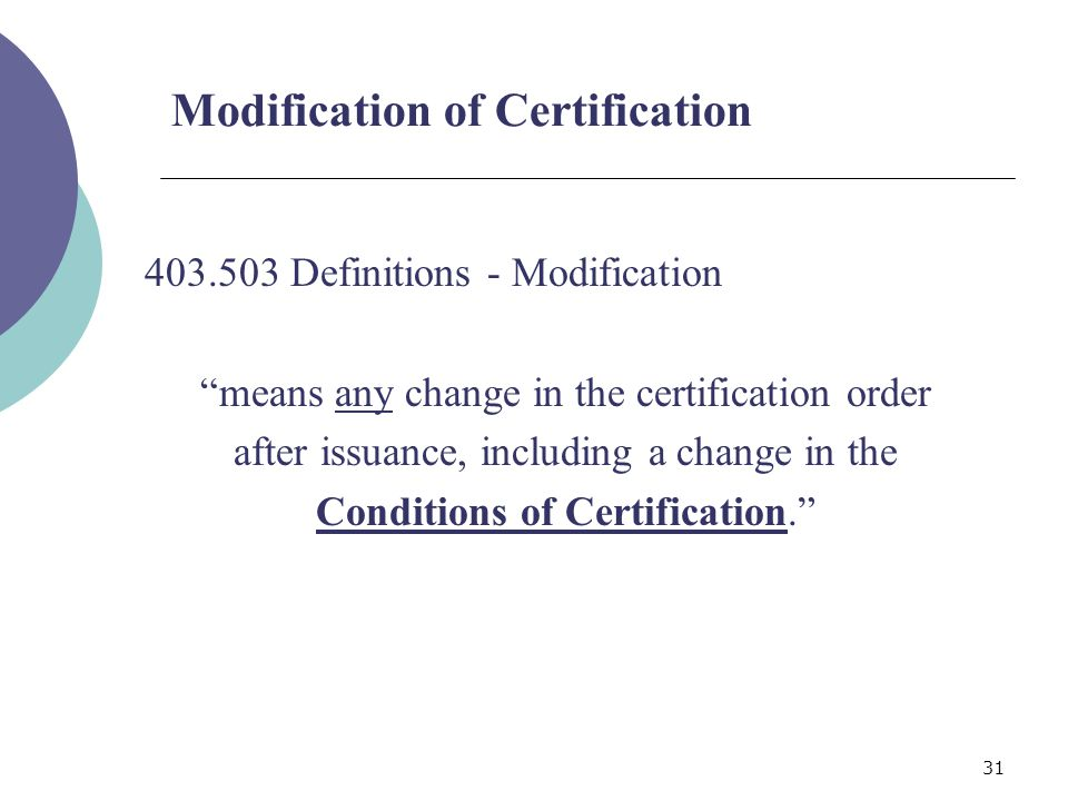 31 Modification of Certification 403.503 Definitions - Modification means any change in the certification order after issuance, including a change in the Conditions of Certification.