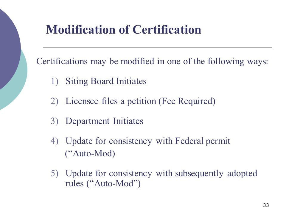33 Modification of Certification Certifications may be modified in one of the following ways: 1)Siting Board Initiates 2)Licensee files a petition (Fee Required) 3)Department Initiates 4)Update for consistency with Federal permit (Auto-Mod) 5)Update for consistency with subsequently adopted rules (Auto-Mod)