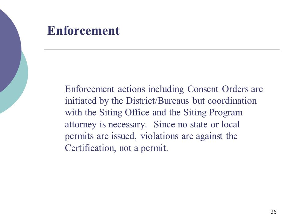 36 Enforcement Enforcement actions including Consent Orders are initiated by the District/Bureaus but coordination with the Siting Office and the Siting Program attorney is necessary.