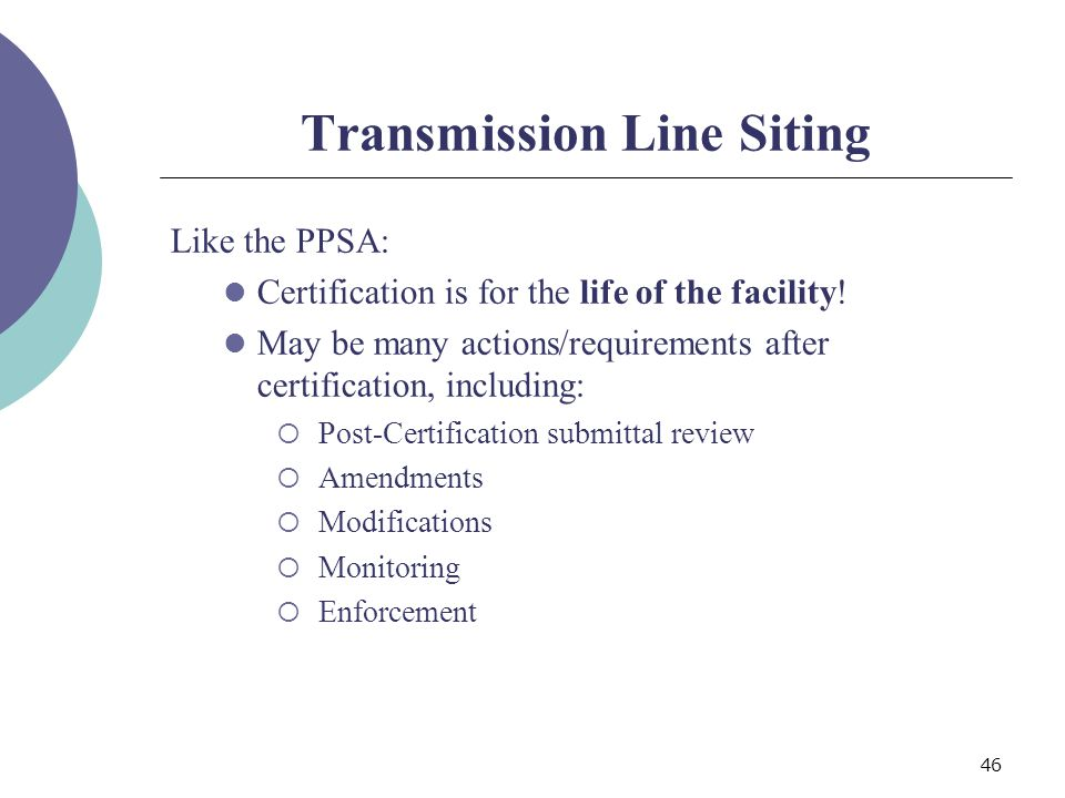 46 Transmission Line Siting Like the PPSA: Certification is for the life of the facility.