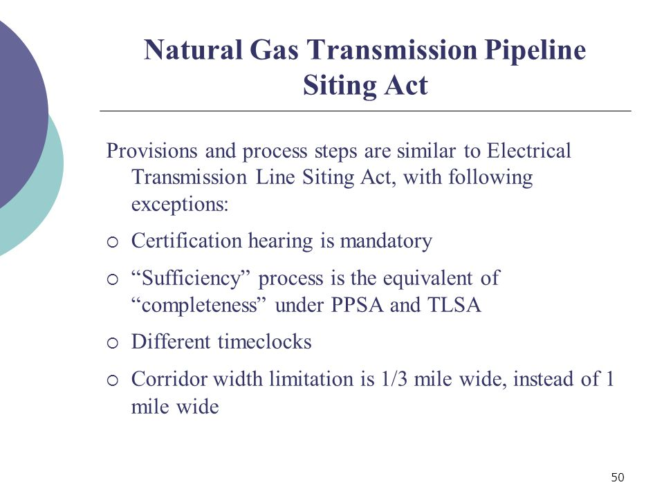 50 Natural Gas Transmission Pipeline Siting Act Provisions and process steps are similar to Electrical Transmission Line Siting Act, with following exceptions: Certification hearing is mandatory Sufficiency process is the equivalent of completeness under PPSA and TLSA Different timeclocks Corridor width limitation is 1/3 mile wide, instead of 1 mile wide