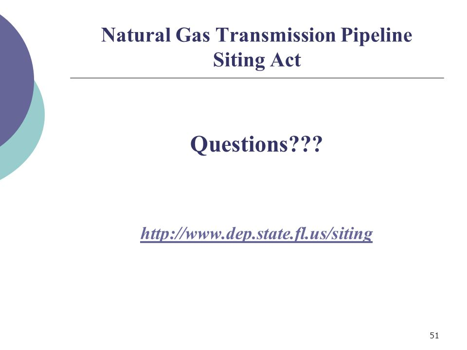 51 Natural Gas Transmission Pipeline Siting Act Questions http://www.dep.state.fl.us/siting