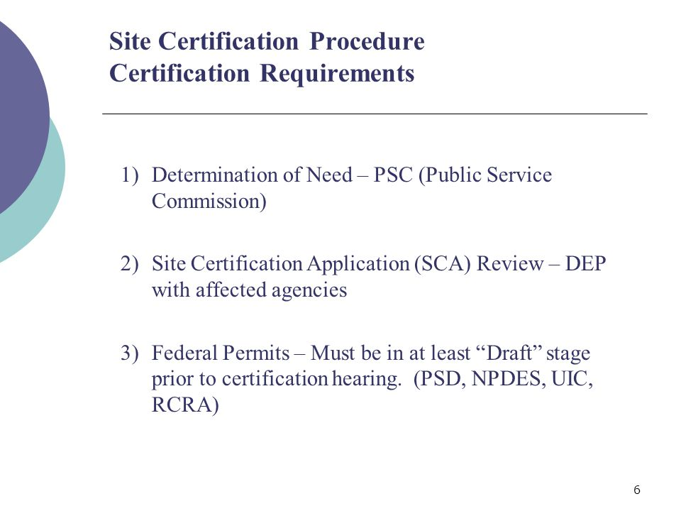 6 1)Determination of Need – PSC (Public Service Commission) 2)Site Certification Application (SCA) Review – DEP with affected agencies 3)Federal Permits – Must be in at least Draft stage prior to certification hearing.