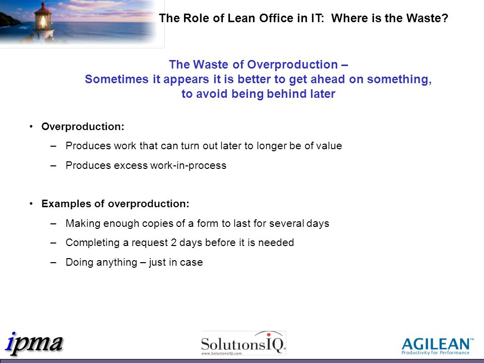 The Waste of Overproduction – Sometimes it appears it is better to get ahead on something, to avoid being behind later Overproduction: –Produces work that can turn out later to longer be of value –Produces excess work-in-process Examples of overproduction: –Making enough copies of a form to last for several days –Completing a request 2 days before it is needed –Doing anything – just in case The Role of Lean Office in IT: Where is the Waste