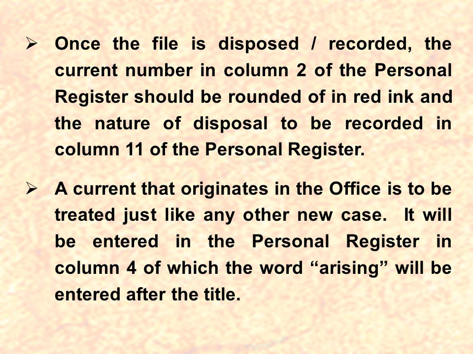 Once the file is disposed / recorded, the current number in column 2 of the Personal Register should be rounded of in red ink and the nature of disposal to be recorded in column 11 of the Personal Register.