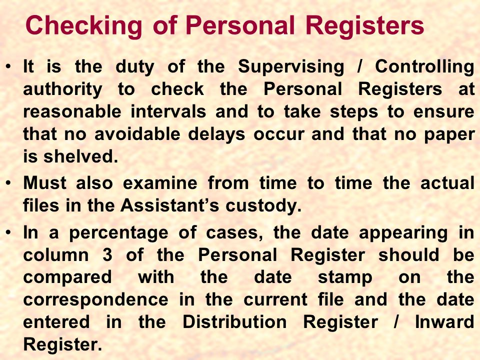 Checking of Personal Registers It is the duty of the Supervising / Controlling authority to check the Personal Registers at reasonable intervals and to take steps to ensure that no avoidable delays occur and that no paper is shelved.