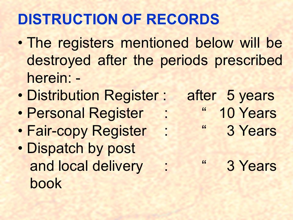 DISTRUCTION OF RECORDS The registers mentioned below will be destroyed after the periods prescribed herein: - Distribution Register : after 5 years Personal Register : 10 Years Fair-copy Register : 3 Years Dispatch by post and local delivery : 3 Years book