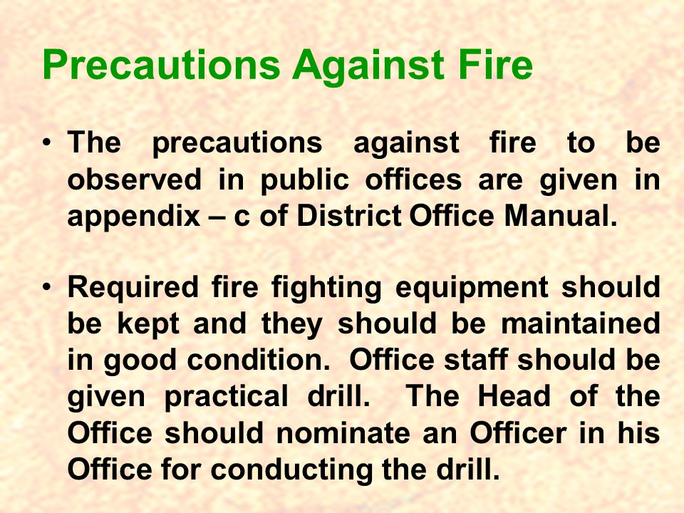 Precautions Against Fire The precautions against fire to be observed in public offices are given in appendix – c of District Office Manual.