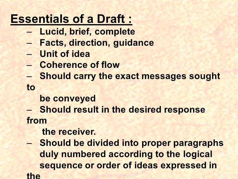 Essentials of a Draft : – Lucid, brief, complete – Facts, direction, guidance – Unit of idea – Coherence of flow – Should carry the exact messages sought to be conveyed – Should result in the desired response from the receiver.