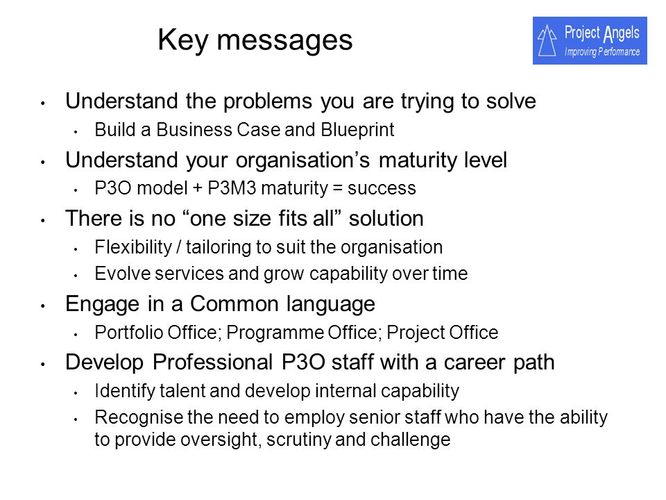 Key messages Understand the problems you are trying to solve Build a Business Case and Blueprint Understand your organisations maturity level P3O mode