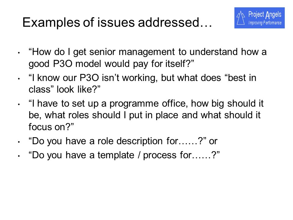 Examples of issues addressed… How do I get senior management to understand how a good P3O model would pay for itself? I know our P3O isnt working, but
