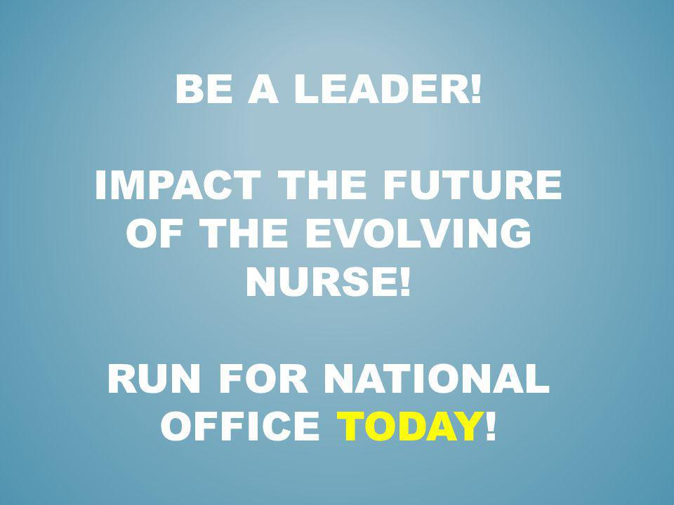 BE A LEADER! IMPACT THE FUTURE OF THE EVOLVING NURSE! RUN FOR NATIONAL OFFICE TODAY!