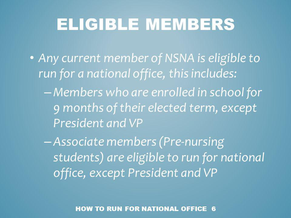 Any current member of NSNA is eligible to run for a national office, this includes: – Members who are enrolled in school for 9 months of their elected term, except President and VP – Associate members (Pre-nursing students) are eligible to run for national office, except President and VP HOW TO RUN FOR NATIONAL OFFICE 6 ELIGIBLE MEMBERS