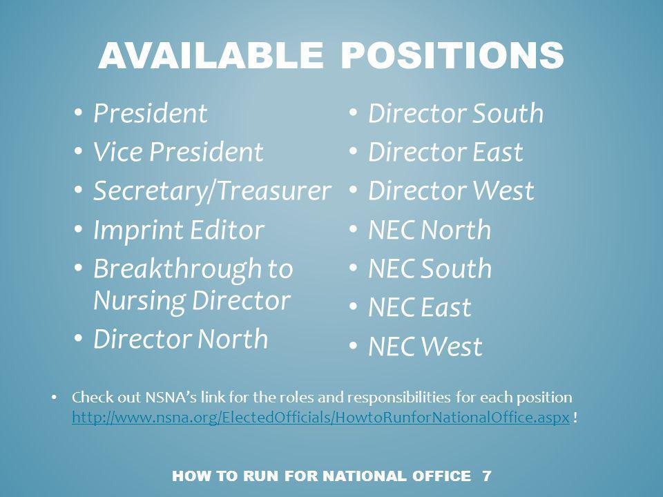 President Vice President Secretary/Treasurer Imprint Editor Breakthrough to Nursing Director Director North Director South Director East Director West NEC North NEC South NEC East NEC West HOW TO RUN FOR NATIONAL OFFICE 7 AVAILABLE POSITIONS Check out NSNAs link for the roles and responsibilities for each position http://www.nsna.org/ElectedOfficials/HowtoRunforNationalOffice.aspx .