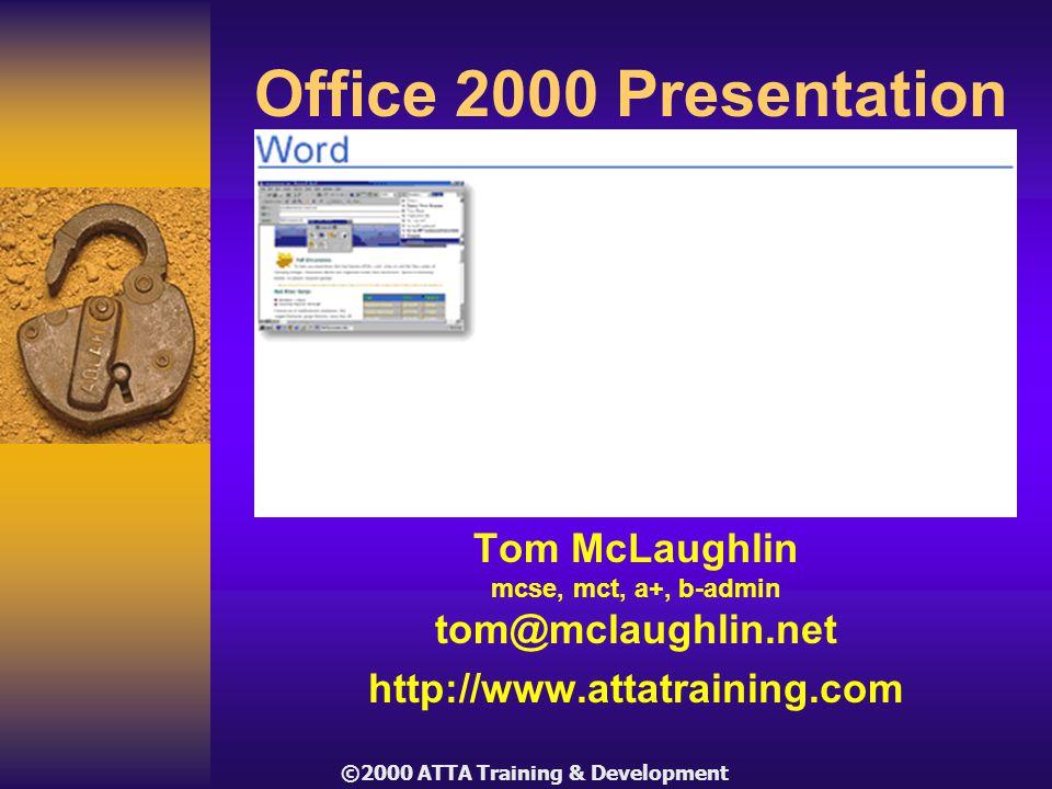 ©2000 ATTA Training & Development Office 2000 Presentation Tom McLaughlin mcse, mct, a+, b-admin tom@mclaughlin.net http://www.attatraining.com