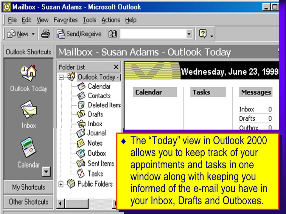 The Today view in Outlook 2000 allows you to keep track of your appointments and tasks in one window along with keeping you informed of the e-mail you have in your Inbox, Drafts and Outboxes.