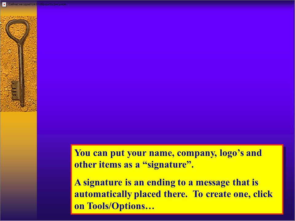 You can put your name, company, logos and other items as a signature.