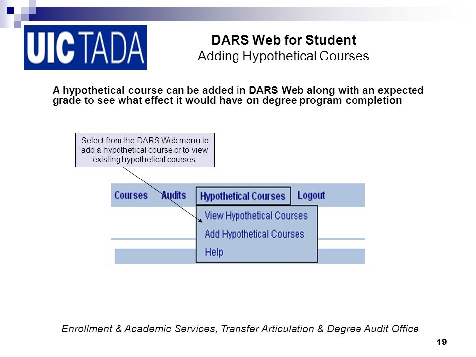 19 DARS Web for Student Adding Hypothetical Courses A hypothetical course can be added in DARS Web along with an expected grade to see what effect it would have on degree program completion Select from the DARS Web menu to add a hypothetical course or to view existing hypothetical courses.