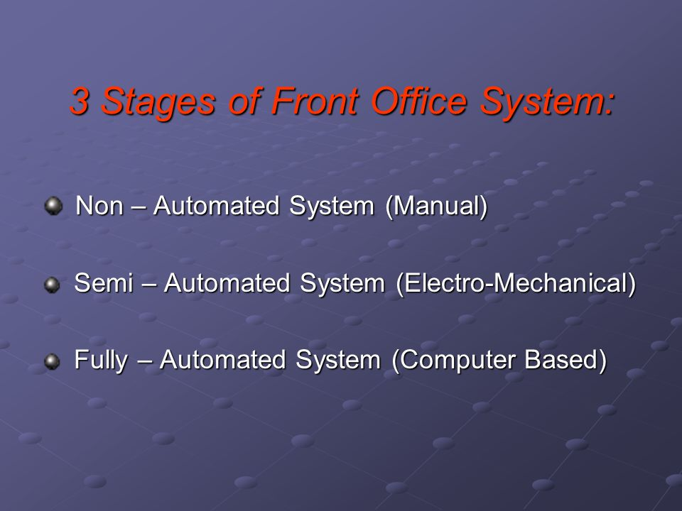 3 Stages of Front Office System: Non – Automated System (Manual) Non – Automated System (Manual) Semi – Automated System (Electro-Mechanical) Semi – A