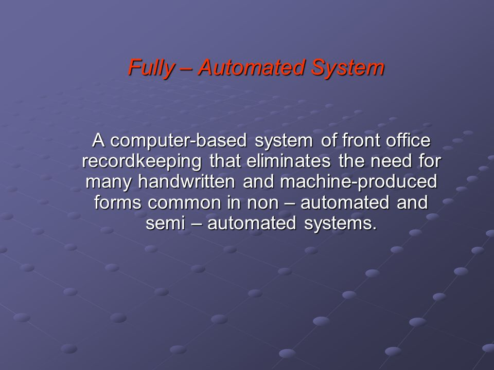 Fully – Automated System A computer-based system of front office recordkeeping that eliminates the need for many handwritten and machine-produced form