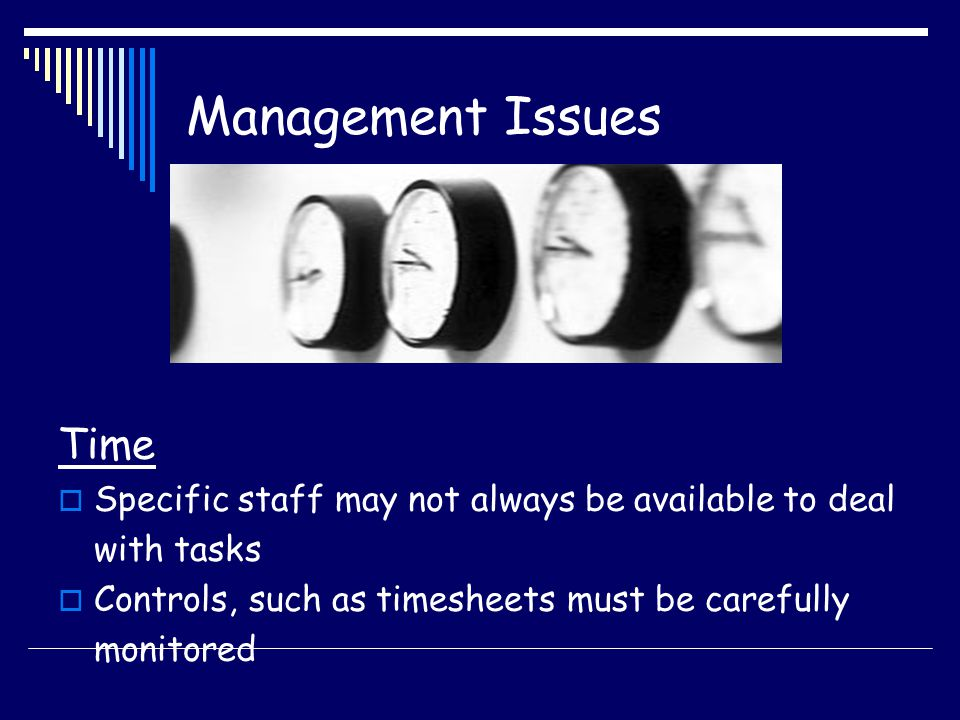 Management Issues Time Specific staff may not always be available to deal with tasks Controls, such as timesheets must be carefully monitored
