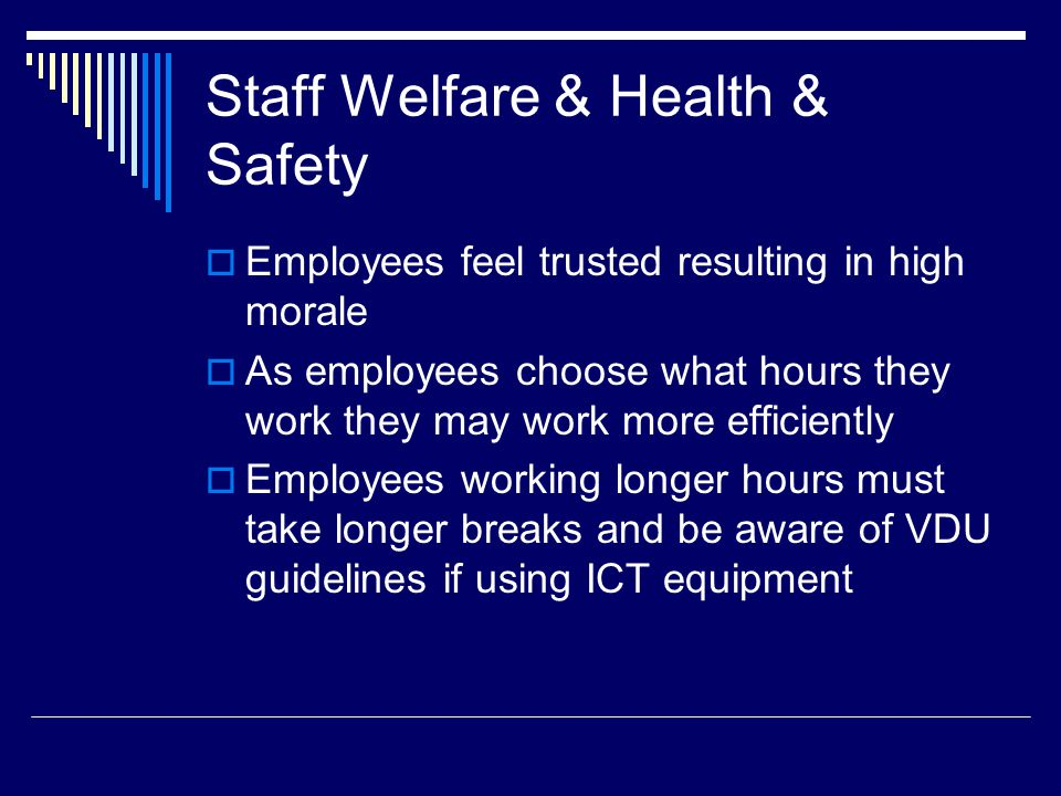 Staff Welfare & Health & Safety Employees feel trusted resulting in high morale As employees choose what hours they work they may work more efficientl