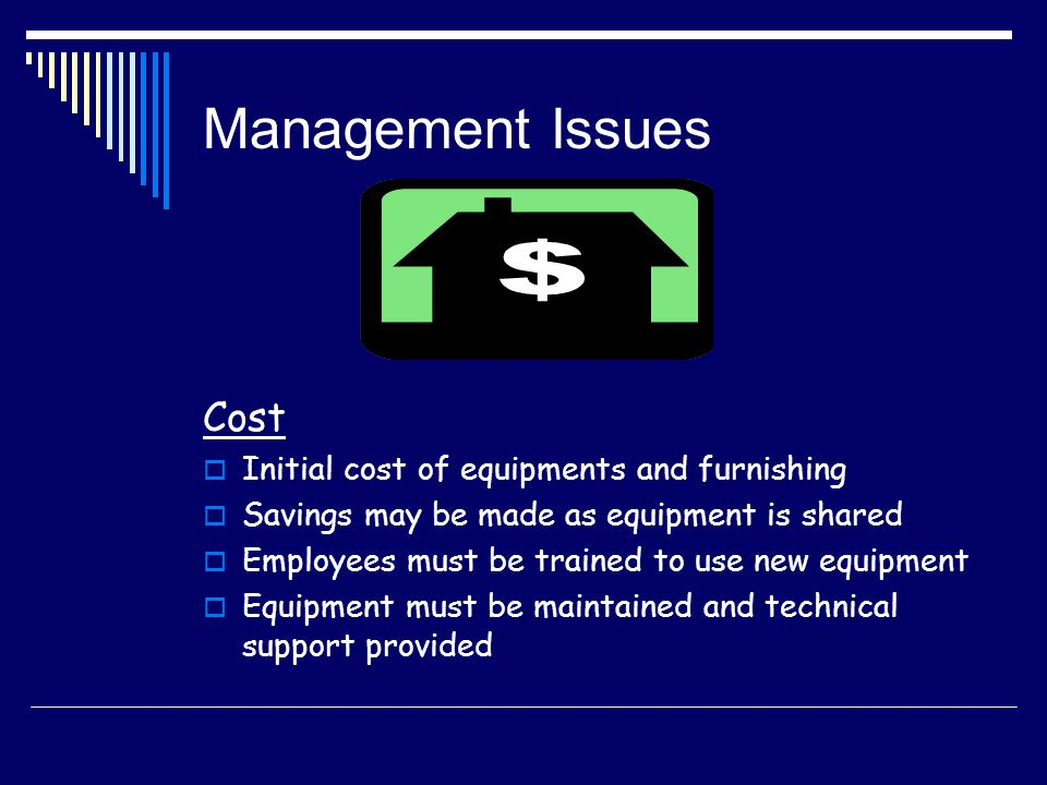 Management Issues Cost Initial cost of equipments and furnishing Savings may be made as equipment is shared Employees must be trained to use new equip